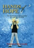 Hands of Hope - The Extraordinary Journey of a Physic Healer ebook by Thomas Williams