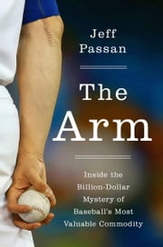 The Arm - Inside the Billion-Dollar Mystery of Baseball's Most Valuable Commodity ebook by Jeff Passan
