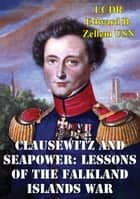 Clausewitz And Seapower: Lessons Of The Falkland Islands War ebook by LCDR Edward B. Zellem USN
