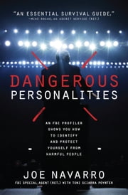 Dangerous Personalities - An FBI Profiler Shows You How to Identify and Protect Yourself from Harmful People ebook by Joe Navarro, Toni Sciarra Poynter