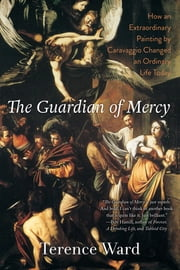 The Guardian of Mercy - How an Extraordinary Painting by Caravaggio Changed an Ordinary Life Today ebook by Terence Ward