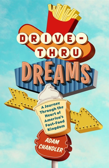 Drive-Thru Dreams - A Journey Through the Heart of America's Fast-Food Kingdom eBook by Adam Chandler