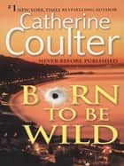 Born To Be Wild - A Thriller eBook by Catherine Coulter