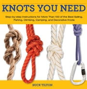 Knots You Need: Step-By-Step Instructions for More Than 100 of the Best Sailing, Fishing, Climbing, Camping, and Decorative Knots ebook by Tilton, Buck