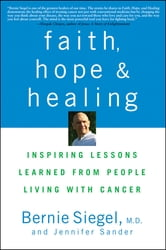Faith, Hope and Healing - Inspiring Lessons Learned from People Living with Cancer ebook by Bernie Siegel,Jennifer Sander