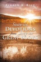 Sixty-six Devotions from Sixty-six Great Books ebook by Perryn A. Rice