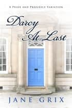 Darcy At Last: A Pride and Prejudice Variation ebook by Jane Grix