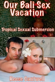 Our Bali Sex Vacation: Tropical Sexual Submersion ebook by Reese Cantwell