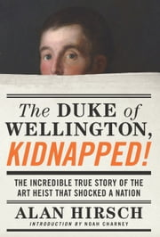 The Duke of Wellington, Kidnapped! - The Incredible True Story of the Art Heist That Shocked a Nation ebook by Alan Hirsch,Noah Charney