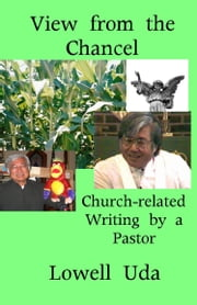 View from the Chancel: Church-related Writings by a Pastor eBook by Lowell Uda