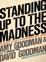 Standing Up to the Madness - Ordinary Heroes in Extraordinary Times ebook by Amy Goodman