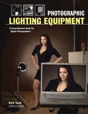 Photographic Lighting Equipment: A Comprehensive Guide for Digital Photographers ebook by Tuck, Kirk