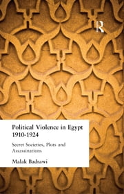 Political Violence in Egypt 1910-1925 - Secret Societies, Plots and Assassinations ebook by Malak Badrawi