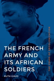 The French Army and Its African Soldiers - The Years of Decolonization ebook by Ruth Ginio