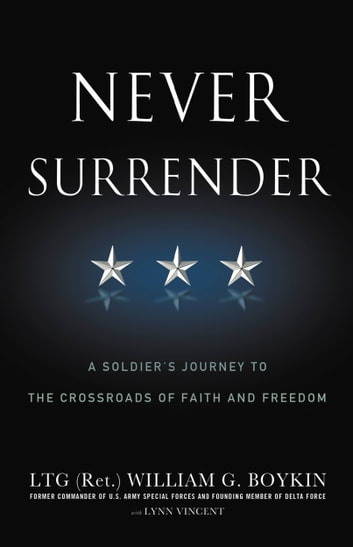 Never Surrender - A Soldier's Journey to the Crossroads of Faith and Freedom ebook by Jerry Boykin