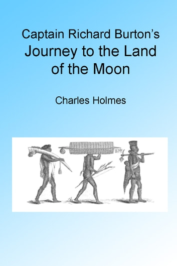 Captain Richard Burton's Journey to the Land of the Moon, Illustrated. ebook by Charles Holmes