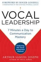 Vocal Leadership: 7 Minutes a Day to Communication Mastery, with a foreword by Roger Goodell ebook by Arthur Samuel Joseph