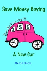 Save Money Buying A New Car ebook by Dennis Burns