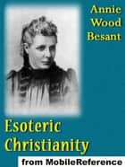 Esoteric Christianity, Or The Lesser Mysteries (Mobi Classics) ebook by Annie Wood Besant