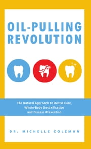 Oil Pulling Revolution - The Natural Approach to Dental Care, Whole-Body Detoxification and Disease Prevention ebook by Dr. Michelle Coleman