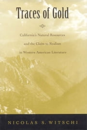 Traces of Gold - California's Natural Resources and the Claim to Realism in Western American Literature ebook by Nicolas S. Witschi
