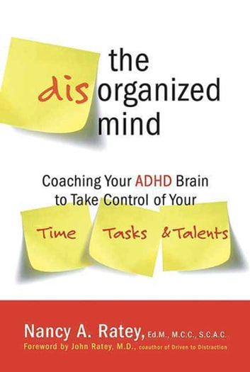 The Disorganized Mind - Coaching Your ADHD Brain to Take Control of Your Time, Tasks, and Talents ebook by Nancy A. Ratey