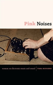 Pink Noises - Women on Electronic Music and Sound ebook by Tara Rodgers