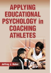 Applying Educational Psychology in Coaching Athletes ebook by Huber, Jeffrey J.