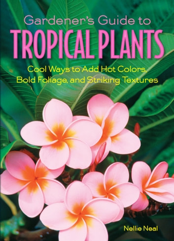 Gardener's Guide to Tropical Plants - Cool Ways to Add Hot Colors, Bold Foliage, and Striking Textures ebook by Nellie Neal