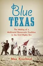 Blue Texas - The Making of a Multiracial Democratic Coalition in the Civil Rights Era ebook by Max Krochmal