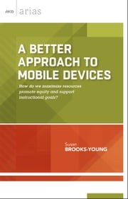 A Better Approach to Mobile Devices - How do we maximize resources, promote equity, and support instructional goals? (ASCD Arias) ebook by Susan Brooks-Young