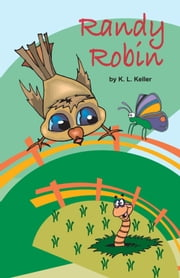 Randy Robin: One Year in the Life of a Unique Little Robin ebook by K.L. Keller