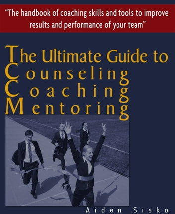 The Ultimate Guide to Counselling,Coaching and Mentoring - The Handbook of Coaching Skills and Tools to Improve Results and Performance Of your Team! ebook by Aiden Sisko