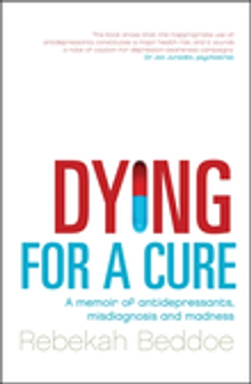 Dying for a Cure - A Memoir of Antidepressants, Misdiagnosis and Madness ebook by Rebekah Beddoe