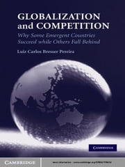 Globalization and Competition - Why Some Emergent Countries Succeed while Others Fall Behind ebook by Luiz Carlos Bresser Pereira