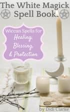 The White Magick Spell Book: Wiccan Spells for Healing, Blessing, and Protection ebook by Didi Clarke