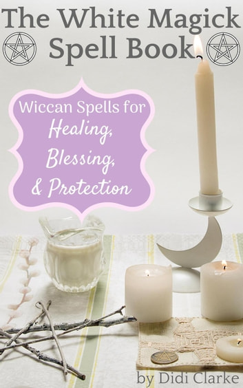 The White Magick Spell Book: Wiccan Spells for Healing, Blessing, and  Protection
