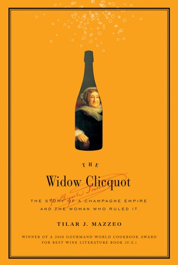 The Widow Clicquot - The Story of a Champagne Empire and the Woman Who Ruled It eBook by Tilar J Mazzeo
