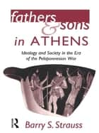 Fathers and Sons in Athens - Ideology and Society in the Era of the Peloponnesian War ebook by Barry Strauss