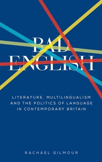 Bad English - Literature, multilingualism, and the politics of language in contemporary Britain ebook by Rachael Gilmour