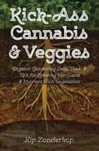 Kick-Ass Cannabis & Veggies - Organic Gardening Soils, Teas, and Tips for Growing Marijuana and Nutrient-Rich Vegetables ebook by Kip Zonderkop, Richard Johnson