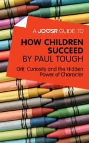 A Joosr Guide to… How Children Succeed by Paul Tough: Grit, Curiosity, and the Hidden Power of Character ebook by Joosr