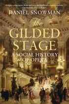 The Gilded Stage - A Social History of Opera ebook by Daniel Snowman