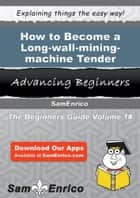 How to Become a Long-wall-mining-machine Tender - How to Become a Long-wall-mining-machine Tender ebook by Rufina Villanueva