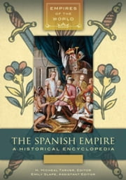 The Spanish Empire: A Historical Encyclopedia [2 volumes] - A Historical Encyclopedia ebook by H. Micheal Tarver Ph.D.,H. Micheal Tarver Ph.D.,Emily Slape,Emily Slape