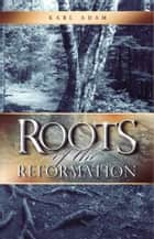 Roots of the Reformation ebook door Karl Adam