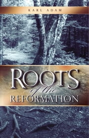 Roots of the Reformation ebook by Karl Adam
