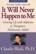 It Will Never Happen to Me - Growing Up with Addiction As Youngsters, Adolescents, Adults ebook by Claudia Black, Ph. D.