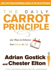 The Daily Carrot Principle - 365 Ways to Enhance Your Career and Life ebook by Adrian Gostick,Chester Elton