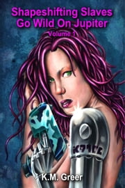 Shapeshifting Slaves Go Wild On Jupiter -- Volume 1 ebook by K.M. Greer